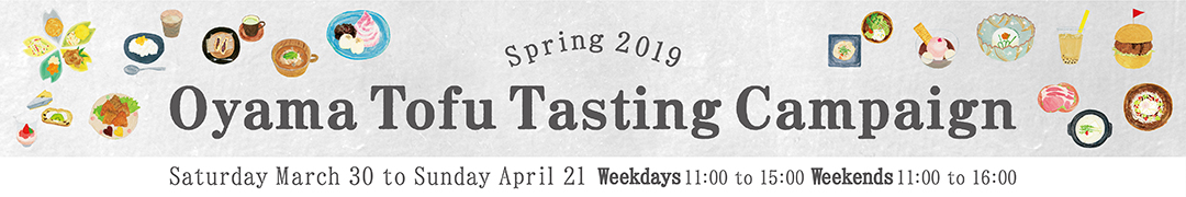 Spring 2019 Oyama Tofu Tasting Campaign. Saturday March 30 to Sunday April 21 Weekdays 11:00 to 15:00, Weekends 11:00 to 16:00